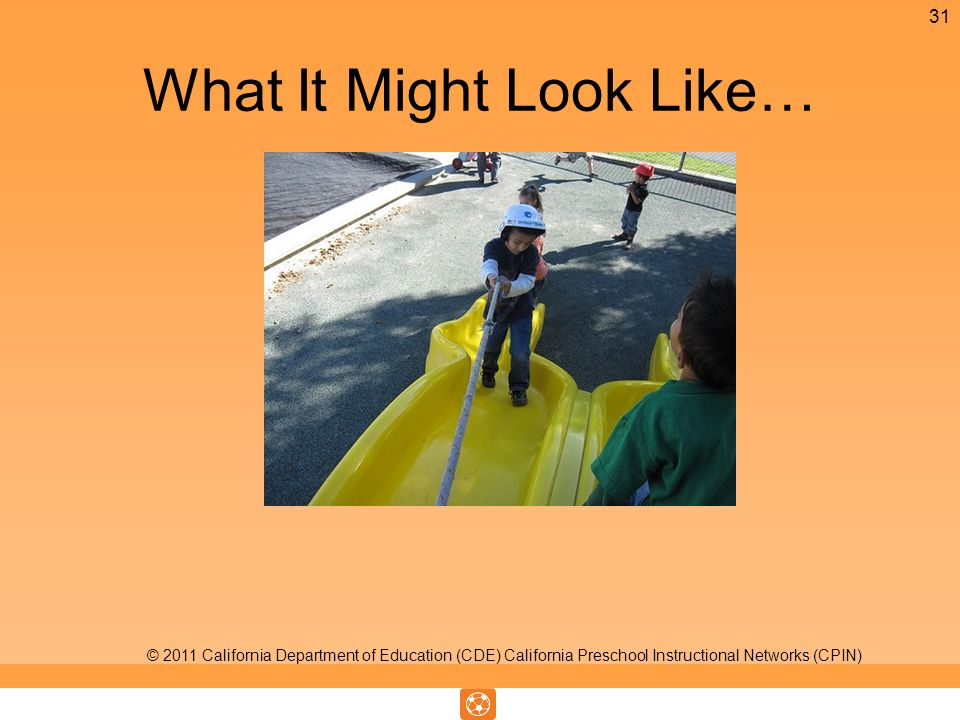 What It Might Look Like… 31 © 2011 California Department of Education (CDE) California Preschool Instructional Networks (CPIN)