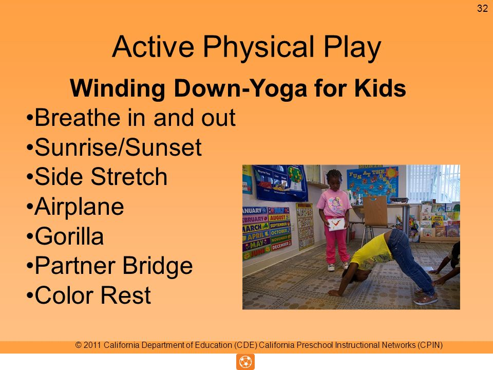 Active Physical Play Winding Down-Yoga for Kids Breathe in and out Sunrise/Sunset Side Stretch Airplane Gorilla Partner Bridge Color Rest 32 © 2011 California Department of Education (CDE) California Preschool Instructional Networks (CPIN)