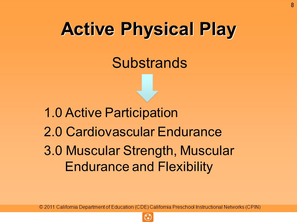 Active Physical Play Substrands 8 © 2011 California Department of Education (CDE) California Preschool Instructional Networks (CPIN) 1.0 Active Participation 2.0 Cardiovascular Endurance 3.0 Muscular Strength, Muscular Endurance and Flexibility