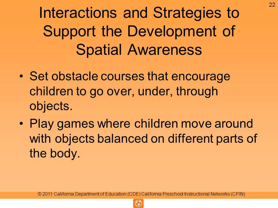 Interactions and Strategies to Support the Development of Spatial Awareness Set obstacle courses that encourage children to go over, under, through objects.