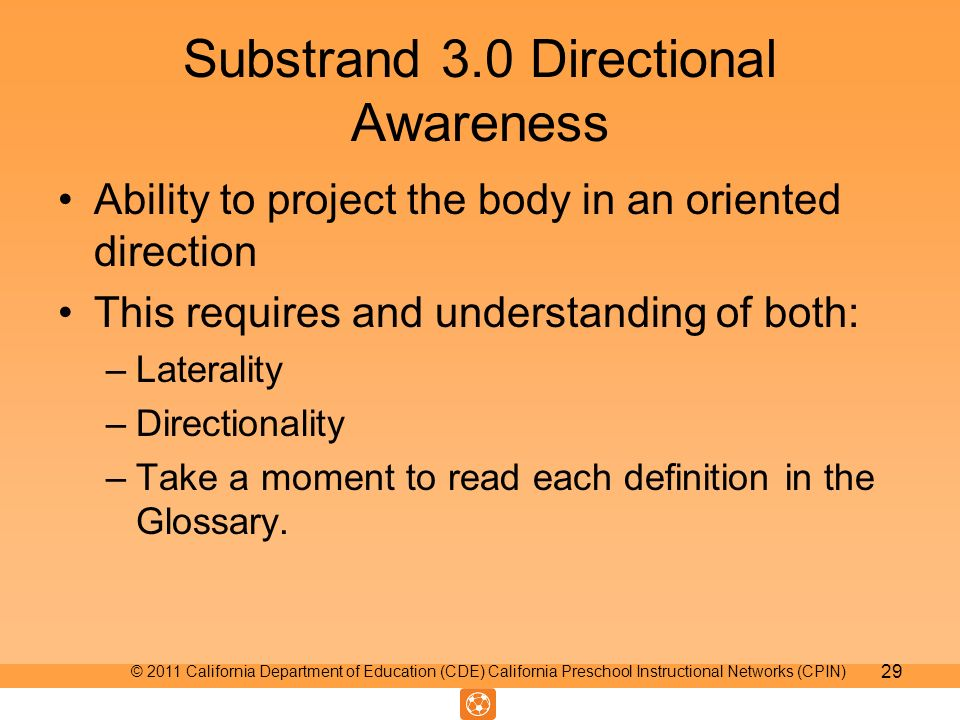 Substrand 3.0 Directional Awareness Ability to project the body in an oriented direction This requires and understanding of both: –Laterality –Directionality –Take a moment to read each definition in the Glossary.