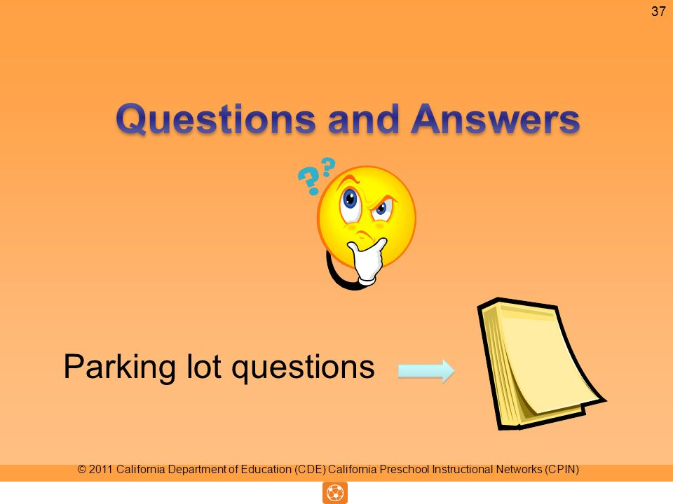 Parking lot questions 37 © 2011 California Department of Education (CDE) California Preschool Instructional Networks (CPIN)
