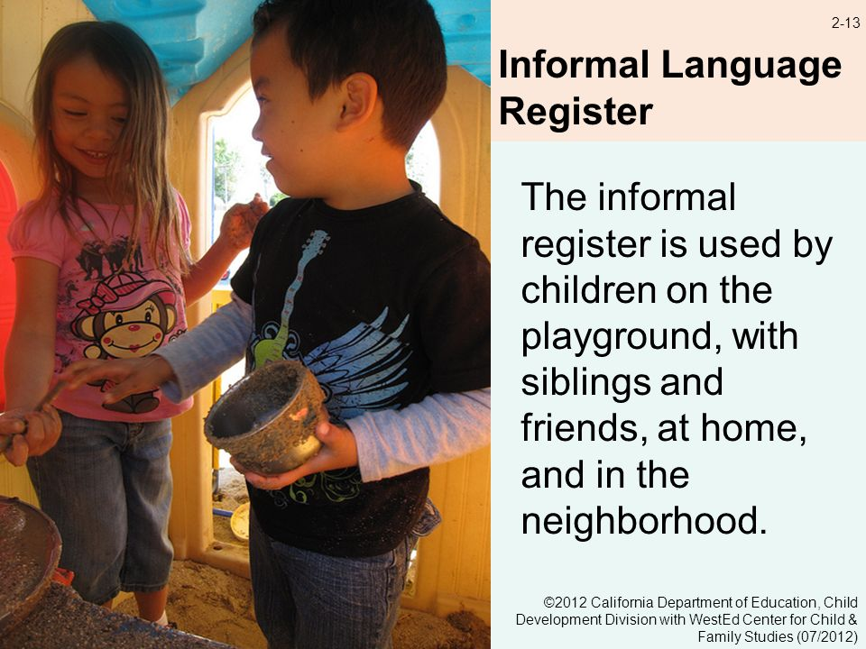 2-13 Informal Language Register The informal register is used by children on the playground, with siblings and friends, at home, and in the neighborhood.