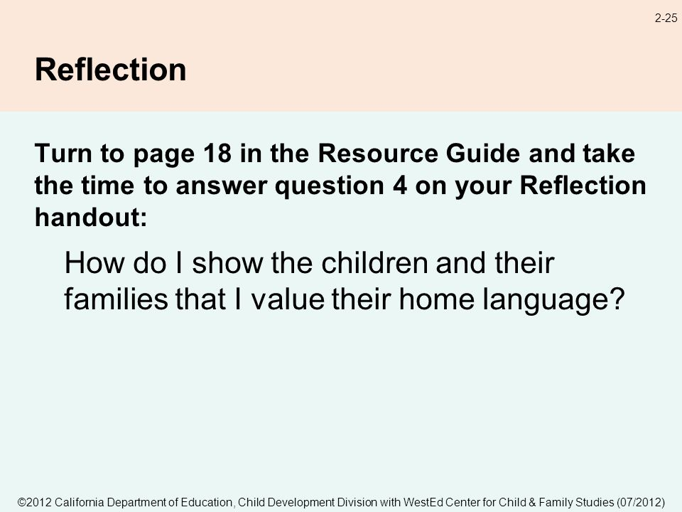 2-25 Reflection Turn to page 18 in the Resource Guide and take the time to answer question 4 on your Reflection handout: How do I show the children and their families that I value their home language