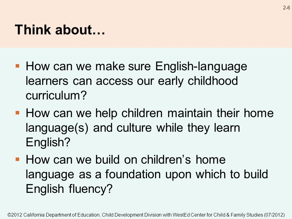 ©2012 California Department of Education, Child Development Division with WestEd Center for Child & Family Studies (07/2012) 2-6 Think about… How can we make sure English-language learners can access our early childhood curriculum.