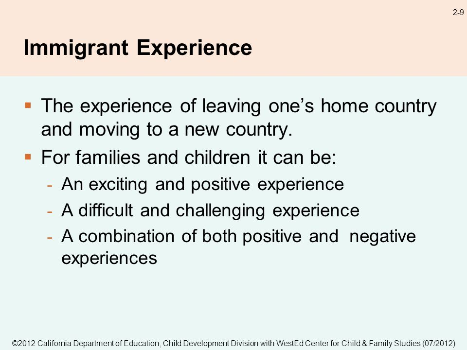 ©2012 California Department of Education, Child Development Division with WestEd Center for Child & Family Studies (07/2012) 2-9 Immigrant Experience The experience of leaving ones home country and moving to a new country.