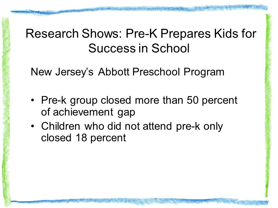 New Jerseys Abbott Preschool Program Pre-k group closed more than 50 percent of achievement gap Children who did not attend pre-k only closed 18 percent