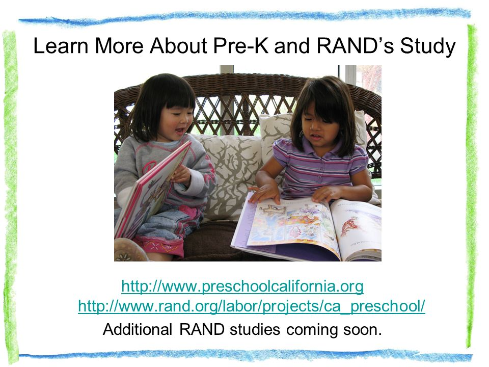 Learn More About Pre-K and RANDs Study http://www.preschoolcalifornia.org http://www.rand.org/labor/projects/ca_preschool/ Additional RAND studies coming soon.