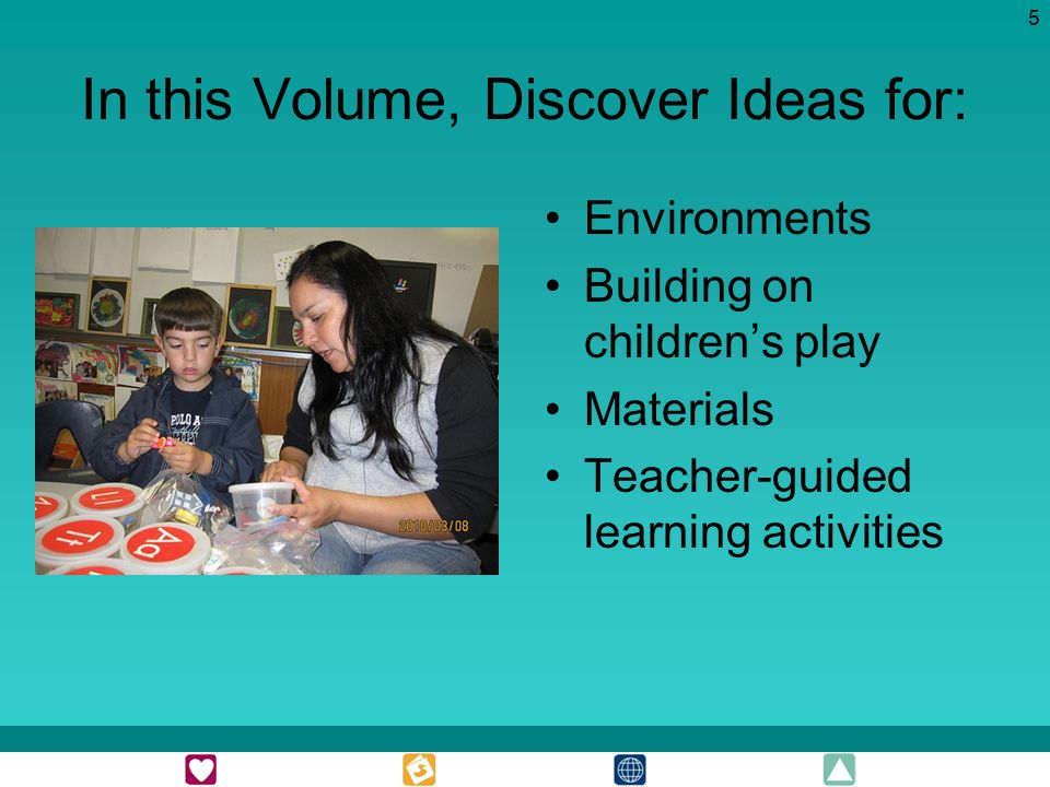 5 In this Volume, Discover Ideas for: Environments Building on childrens play Materials Teacher-guided learning activities