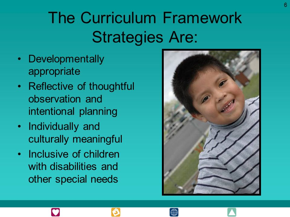 6 The Curriculum Framework Strategies Are: Developmentally appropriate Reflective of thoughtful observation and intentional planning Individually and culturally meaningful Inclusive of children with disabilities and other special needs