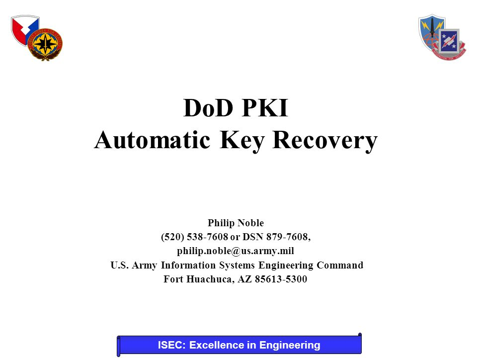 ISEC: Excellence in Engineering DoD PKI Automatic Key Recovery Philip Noble (520) 538-7608 or DSN 879-7608, philip.noble@us.army.mil U.S.