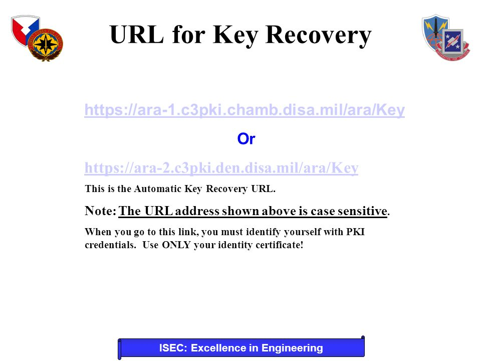 ISEC: Excellence in Engineering https://ara-1.c3pki.chamb.disa.mil/ara/Key Or https://ara-2.c3pki.den.disa.mil/ara/Key This is the Automatic Key Recovery URL.