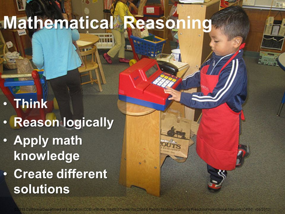 Mathematical Mathematical Reasoning ThinkThink Reason logicallyReason logically Apply math knowledgeApply math knowledge Create different solutionsCreate different solutions ©2013 California Department of Education (CDE) with the WestEd Center for Child & Family Studies, California Preschool Instructional Network (CPIN).