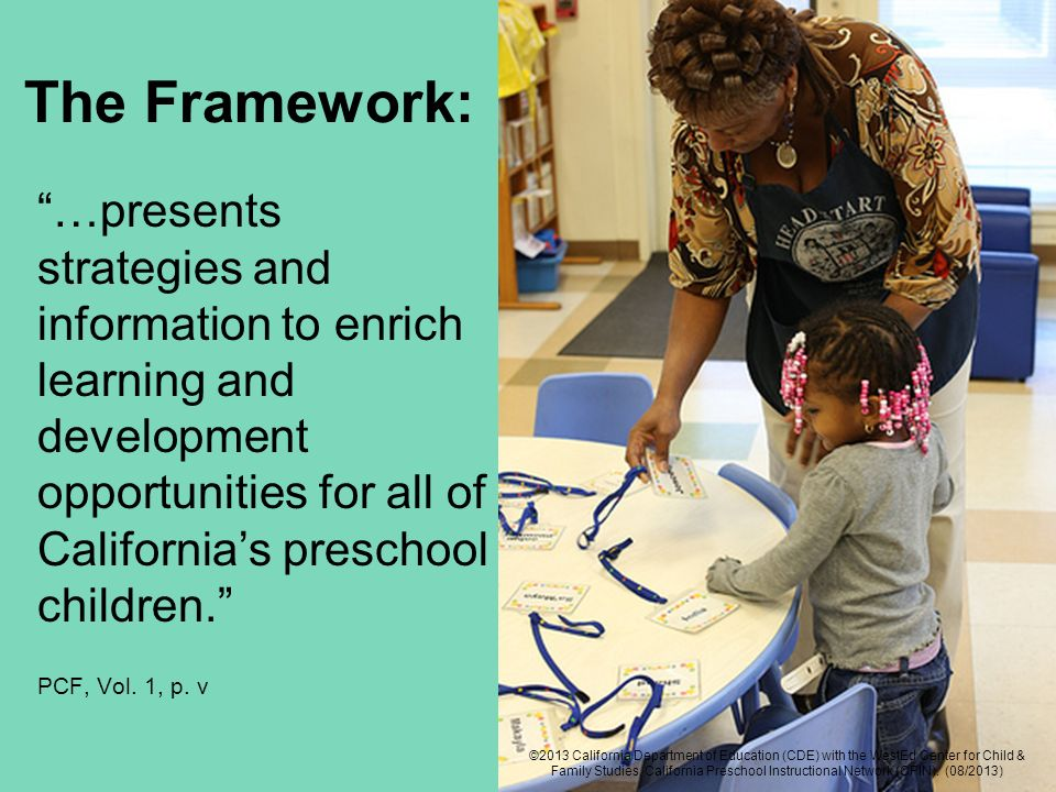 The Framework: …presents strategies and information to enrich learning and development opportunities for all of Californias preschool children.