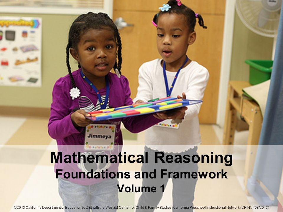 Mathematical Reasoning Foundations and Framework Volume 1 ©2013 California Department of Education (CDE) with the WestEd Center for Child & Family Studies, California Preschool Instructional Network (CPIN).