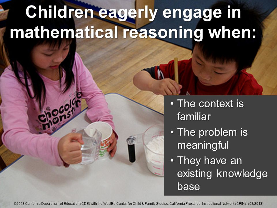 Children eagerly engage in mathematical reasoning when: The context is familiarThe context is familiar The problem is meaningfulThe problem is meaningful They have an existing knowledge baseThey have an existing knowledge base ©2013 California Department of Education (CDE) with the WestEd Center for Child & Family Studies, California Preschool Instructional Network (CPIN).
