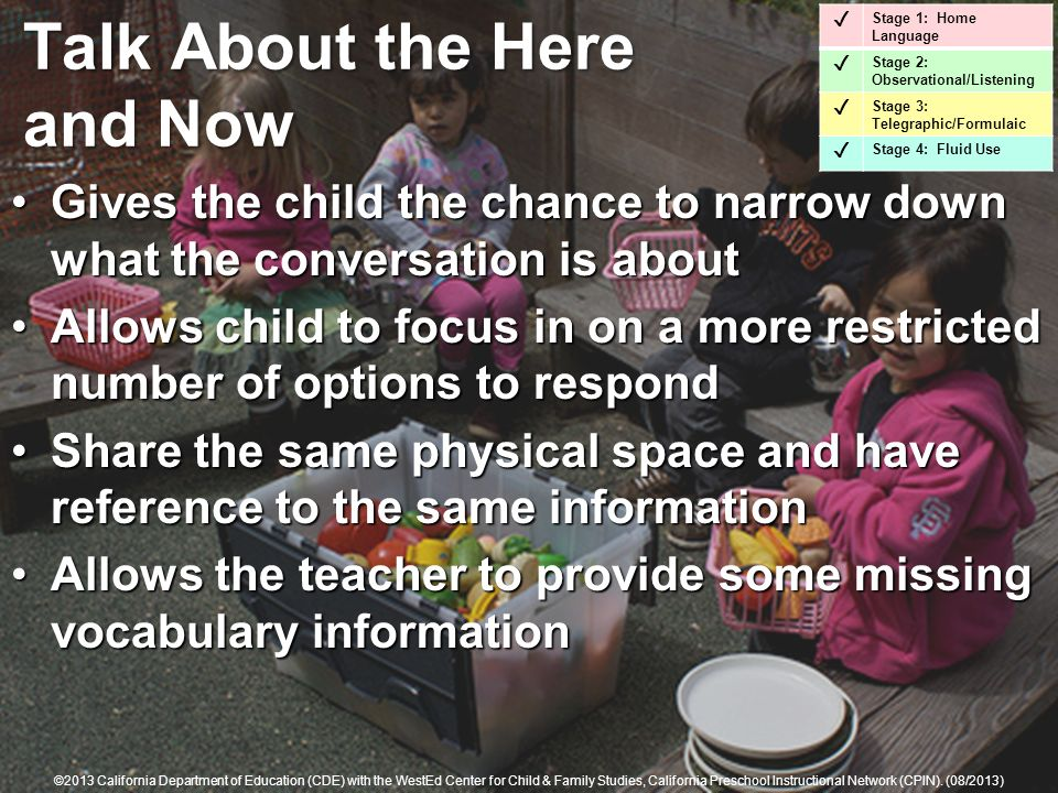 Talk About the Here and Now Gives the child the chance to narrow down what the conversation is aboutGives the child the chance to narrow down what the conversation is about Allows child to focus in on a more restricted number of options to respondAllows child to focus in on a more restricted number of options to respond Share the same physical space and have reference to the same informationShare the same physical space and have reference to the same information Allows the teacher to provide some missing vocabulary informationAllows the teacher to provide some missing vocabulary information Stage 1: Home Language Stage 2: Observational/Listening Stage 3: Telegraphic/Formulaic Stage 4: Fluid Use ©2013 California Department of Education (CDE) with the WestEd Center for Child & Family Studies, California Preschool Instructional Network (CPIN).