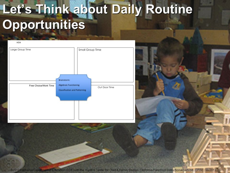 Lets Think about Daily Routine Opportunities ©2013 California Department of Education (CDE) with the WestEd Center for Child & Family Studies, California Preschool Instructional Network (CPIN).