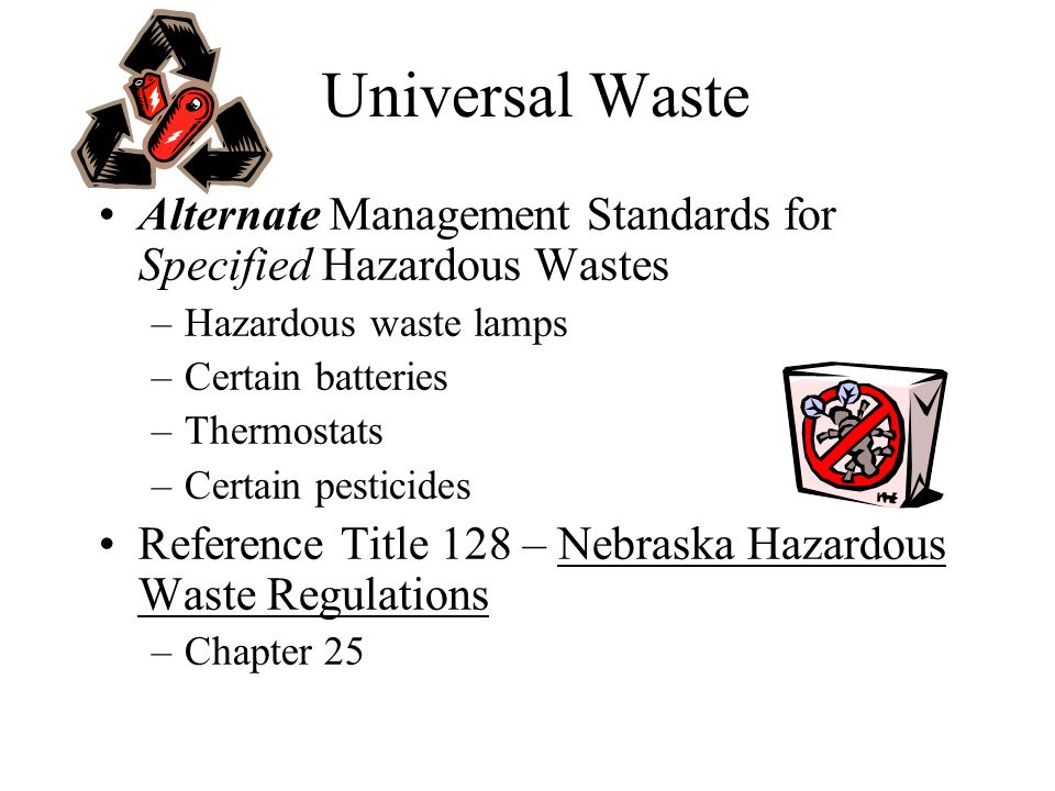 Universal Waste Recycling operations can generate hazardous waste batteries –Managing as UW can help you –Reduced Regulatory Burden Generate UW without having to include these wastes when counting hazardous waste weight Can accumulate up to one year vice 90 or 180 days Do not include lead-acid batteries managed under Title 128, Chapter 7 –The old reclamation exemption is better!
