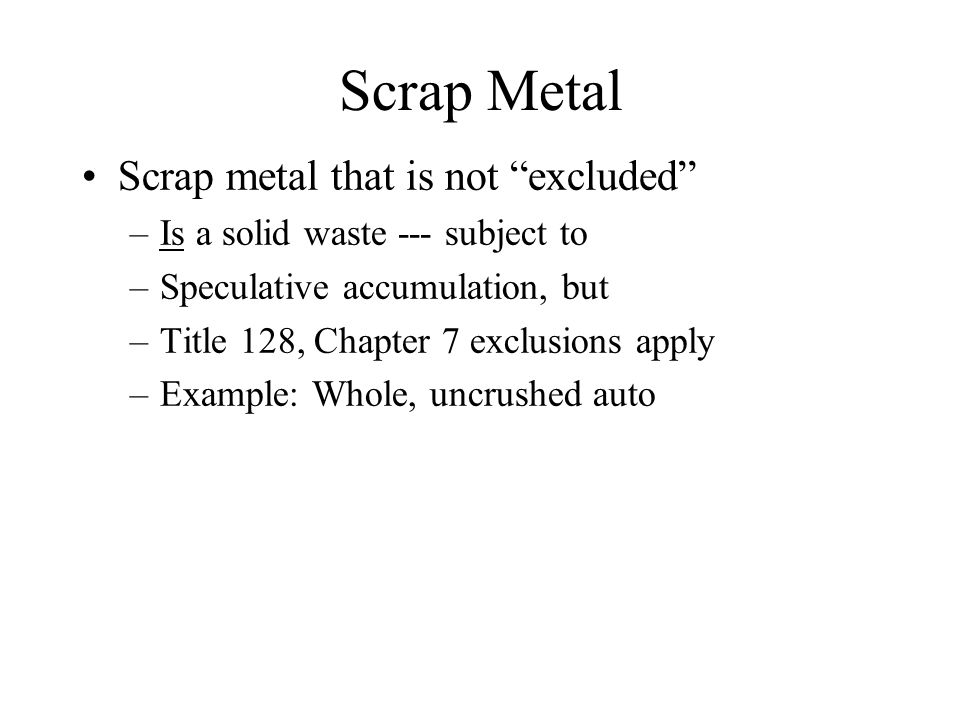 Scrap Metal Bits & pieces of metal parts or pieces that may be combined together with bolts or soldering, which when worn or superfluous can be recycled –Radiators, autos, box cars, circuit boards, pranged aircraft Excluded scrap metal –Not solid waste when recycled –Processed, Home, & Prompt scrap metal –Example: Crushed auto