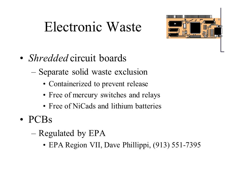 Electronic Waste Most other electronics are not hazardous waste Items that are otherwise hazardous waste, but meet the definition of scrap metal and are being managed as scrap metal will usually be considered to meet the scrap metal exemption –Separate circuit boards qualify –Hard drives