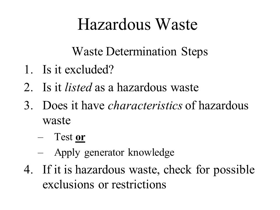 Hazardous Waste Solid Waste –Any material ----solids, liquids, sludges, and contained gases disposed, burned, or recycled in a certain manner Solid Waste is also Hazardous Waste if: It is one or more of the following: –Has been specifically listed –Exhibits any characteristic of a hazardous waste –Is a mixture of listed waste and non-hazardous waste