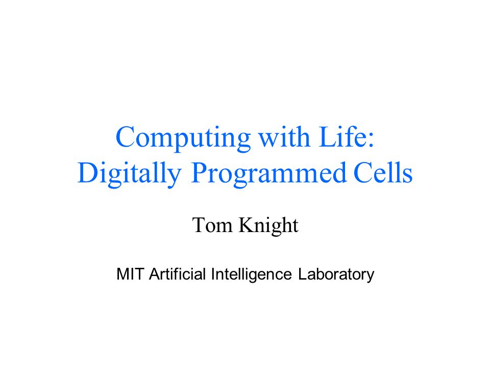 Computing with Life: Digitally Programmed Cells Tom Knight MIT Artificial Intelligence Laboratory