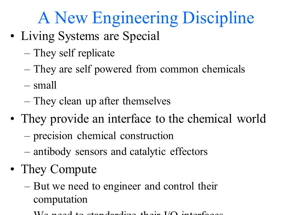 A New Engineering Discipline Living Systems are Special –They self replicate –They are self powered from common chemicals –small –They clean up after themselves They provide an interface to the chemical world –precision chemical construction –antibody sensors and catalytic effectors They Compute –But we need to engineer and control their computation –We need to standardize their I/O interfaces They cooperate to fabricate complex structure –Information Rich Materials