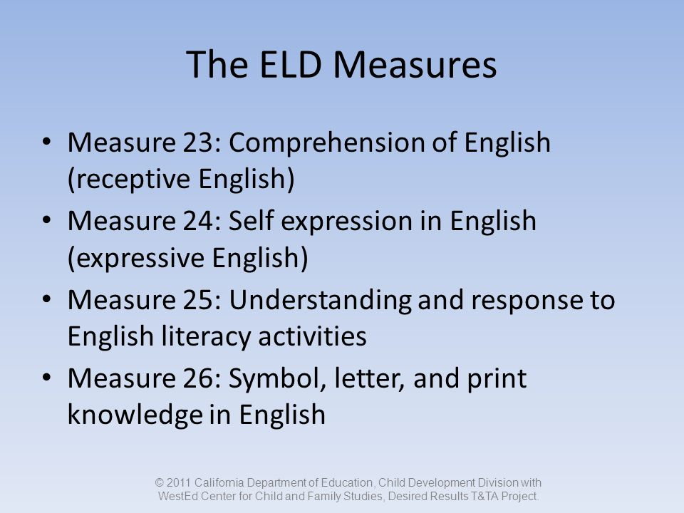The ELD Measures Measure 23: Comprehension of English (receptive English) Measure 24: Self expression in English (expressive English) Measure 25: Understanding and response to English literacy activities Measure 26: Symbol, letter, and print knowledge in English © 2011 California Department of Education, Child Development Division with WestEd Center for Child and Family Studies, Desired Results T&TA Project.