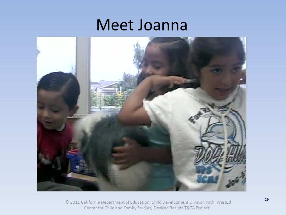 29 Meet Joanna © 2011 California Department of Education, Child Development Division with WestEd Center for Child and Family Studies, Desired Results T&TA Project.