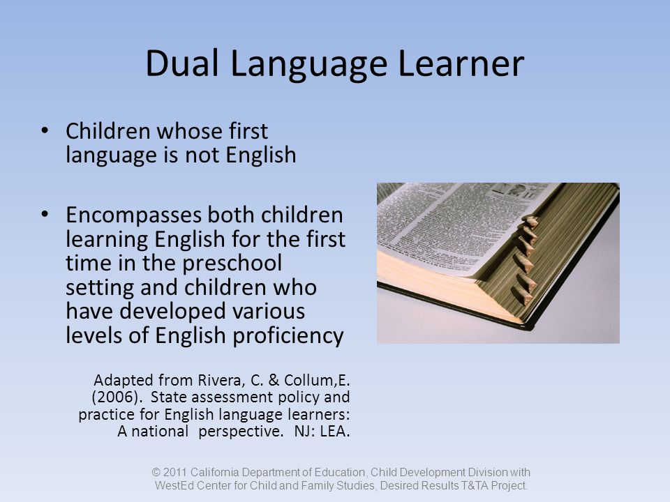 Dual Language Learner Children whose first language is not English Encompasses both children learning English for the first time in the preschool setting and children who have developed various levels of English proficiency Adapted from Rivera, C.
