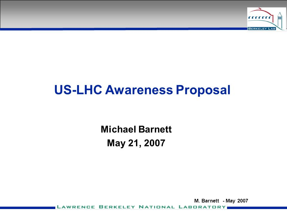 M. Barnett - May 2007 US-LHC Awareness Proposal Michael Barnett May 21, 2007