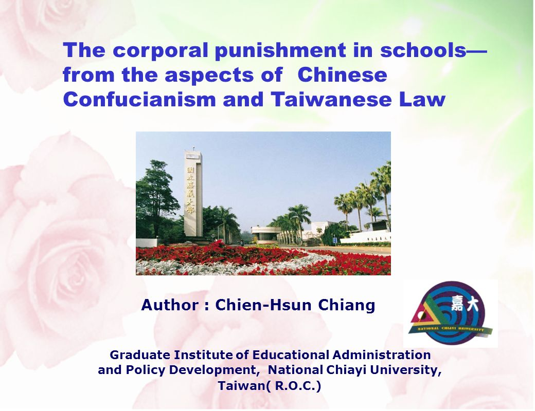 The corporal punishment in schools from the aspects of Chinese Confucianism and Taiwanese Law Author : Chien-Hsun Chiang Graduate Institute of Educational Administration and Policy Development, National Chiayi University, Taiwan( R.O.C.)