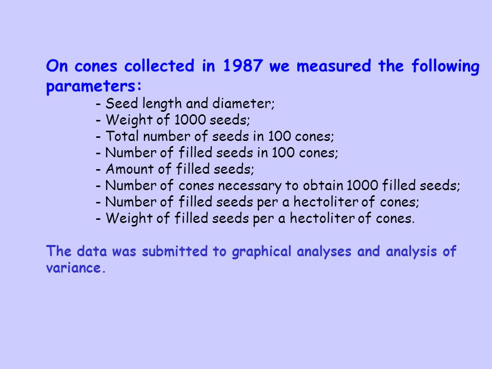 On cones collected in 1987 we measured the following parameters: - Seed length and diameter; - Weight of 1000 seeds; - Total number of seeds in 100 cones; - Number of filled seeds in 100 cones; - Amount of filled seeds; - Number of cones necessary to obtain 1000 filled seeds; - Number of filled seeds per a hectoliter of cones; - Weight of filled seeds per a hectoliter of cones.
