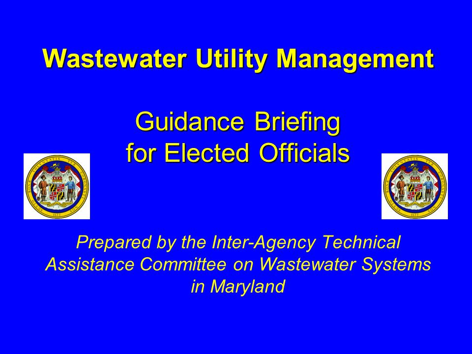 Wastewater Utility Management Guidance Briefing for Elected Officials Wastewater Utility Management Guidance Briefing for Elected Officials Prepared by the Inter-Agency Technical Assistance Committee on Wastewater Systems in Maryland