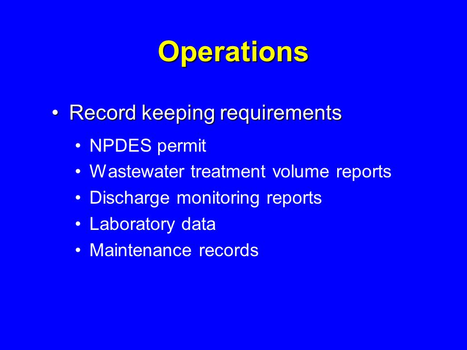 Operations Record keeping requirementsRecord keeping requirements NPDES permit Wastewater treatment volume reports Discharge monitoring reports Laboratory data Maintenance records