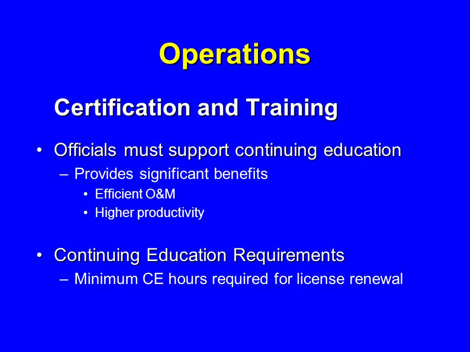 Operations Certification and Training Officials must support continuing educationOfficials must support continuing education –Provides significant benefits Efficient O&M Higher productivity Continuing Education RequirementsContinuing Education Requirements –Minimum CE hours required for license renewal