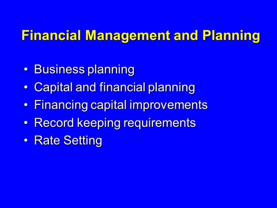 Financial Management and Planning Business planningBusiness planning Capital and financial planningCapital and financial planning Financing capital improvementsFinancing capital improvements Record keeping requirementsRecord keeping requirements Rate SettingRate Setting