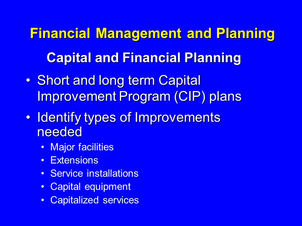 Financial Management and Planning Capital and Financial Planning Short and long term Capital Improvement Program (CIP) plansShort and long term Capital Improvement Program (CIP) plans Identify types of Improvements neededIdentify types of Improvements needed Major facilities Extensions Service installations Capital equipment Capitalized services