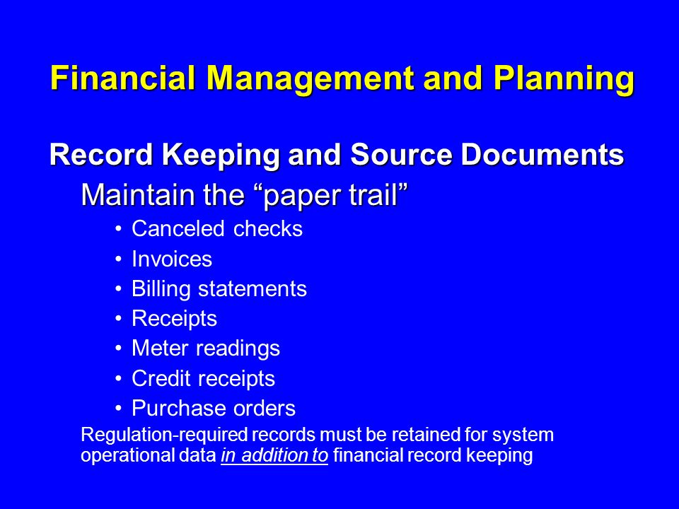 Financial Management and Planning Record Keeping and Source Documents Maintain the paper trail Canceled checks Invoices Billing statements Receipts Meter readings Credit receipts Purchase orders Regulation-required records must be retained for system operational data in addition to financial record keeping
