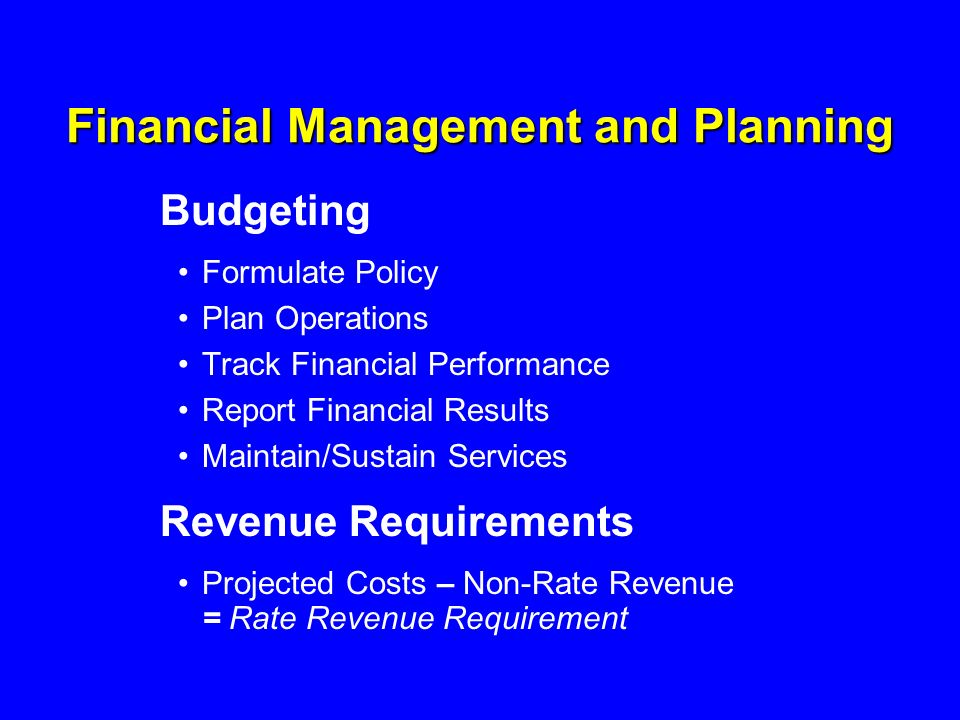 Financial Management and Planning Budgeting Formulate Policy Plan Operations Track Financial Performance Report Financial Results Maintain/Sustain Services Revenue Requirements Projected Costs – Non-Rate Revenue = Rate Revenue Requirement