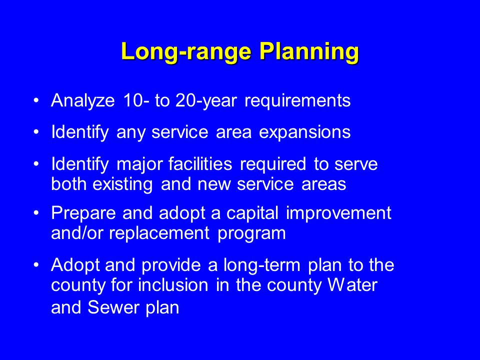 Long-range Planning Analyze 10- to 20-year requirements Identify any service area expansions Identify major facilities required to serve both existing and new service areas Prepare and adopt a capital improvement and/or replacement program Adopt and provide a long-term plan to the county for inclusion in the county Water and Sewer plan