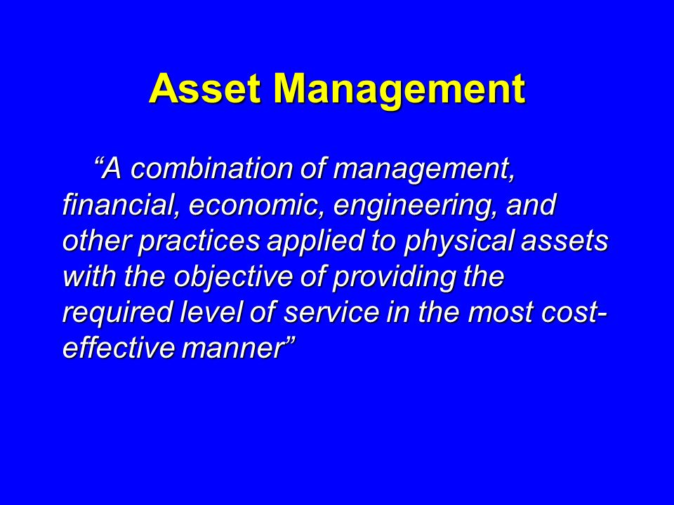 Asset Management A combination of management, financial, economic, engineering, and other practices applied to physical assets with the objective of providing the required level of service in the most cost- effective manner