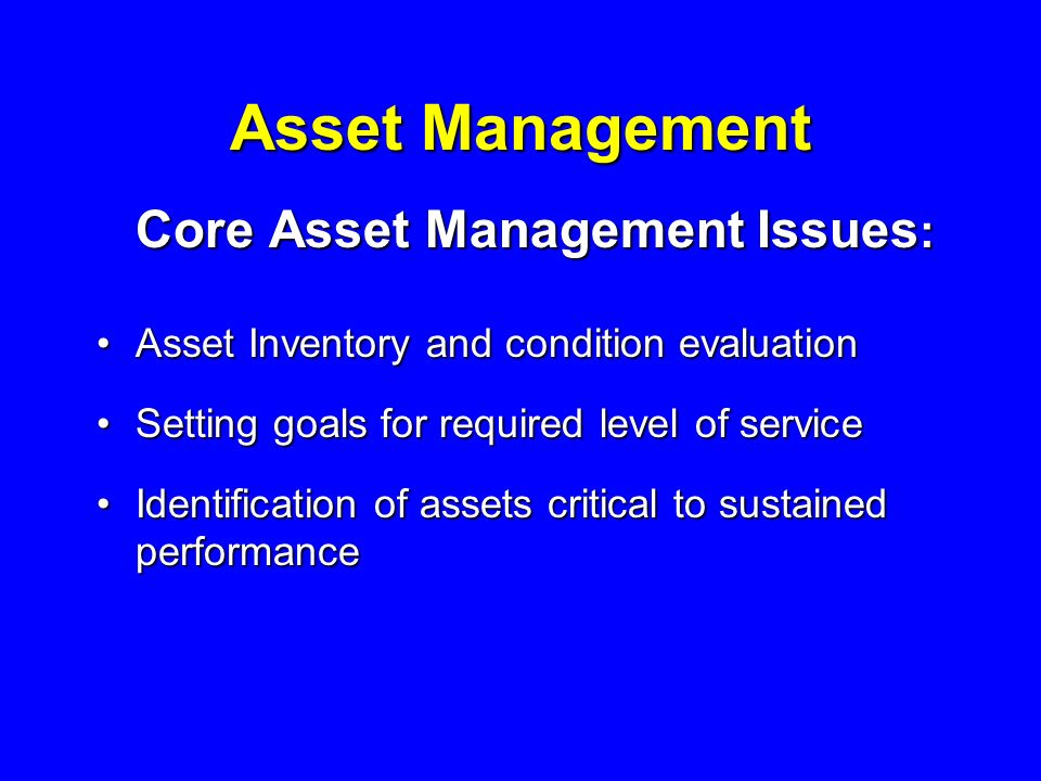 Asset Management Core Asset Management Issues : Asset Inventory and condition evaluationAsset Inventory and condition evaluation Setting goals for required level of serviceSetting goals for required level of service Identification of assets critical to sustained performanceIdentification of assets critical to sustained performance