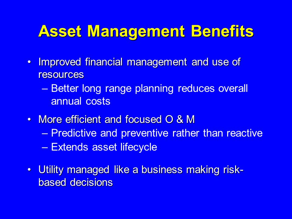 Asset Management Benefits Improved financial management and use of resourcesImproved financial management and use of resources –Better long range planning reduces overall annual costs More efficient and focused O & MMore efficient and focused O & M –Predictive and preventive rather than reactive –Extends asset lifecycle Utility managed like a business making risk- based decisionsUtility managed like a business making risk- based decisions