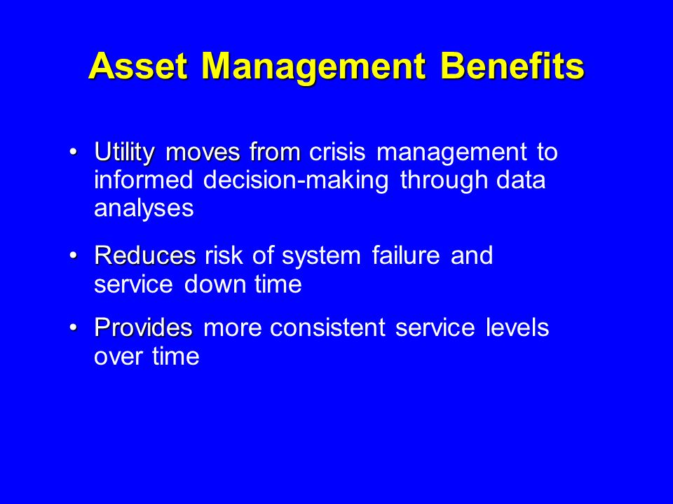 Asset Management Benefits Utility moves fromUtility moves from crisis management to informed decision-making through data analyses ReducesReduces risk of system failure and service down time ProvidesProvides more consistent service levels over time