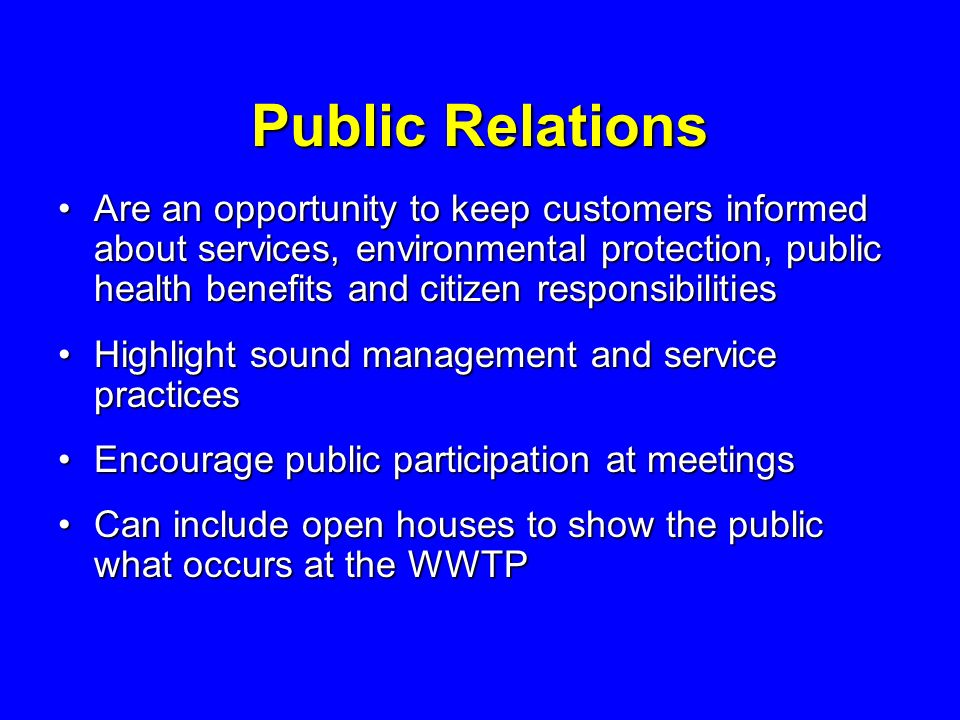Public Relations Are an opportunity to keep customers informed about services, environmental protection, public health benefits and citizen responsibilitiesAre an opportunity to keep customers informed about services, environmental protection, public health benefits and citizen responsibilities Highlight sound management and service practicesHighlight sound management and service practices Encourage public participation at meetingsEncourage public participation at meetings Can include open houses to show the public what occurs at the WWTPCan include open houses to show the public what occurs at the WWTP