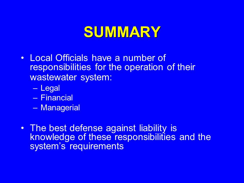 SUMMARY Local Officials have a number of responsibilities for the operation of their wastewater system: –Legal –Financial –Managerial The best defense against liability is knowledge of these responsibilities and the systems requirements