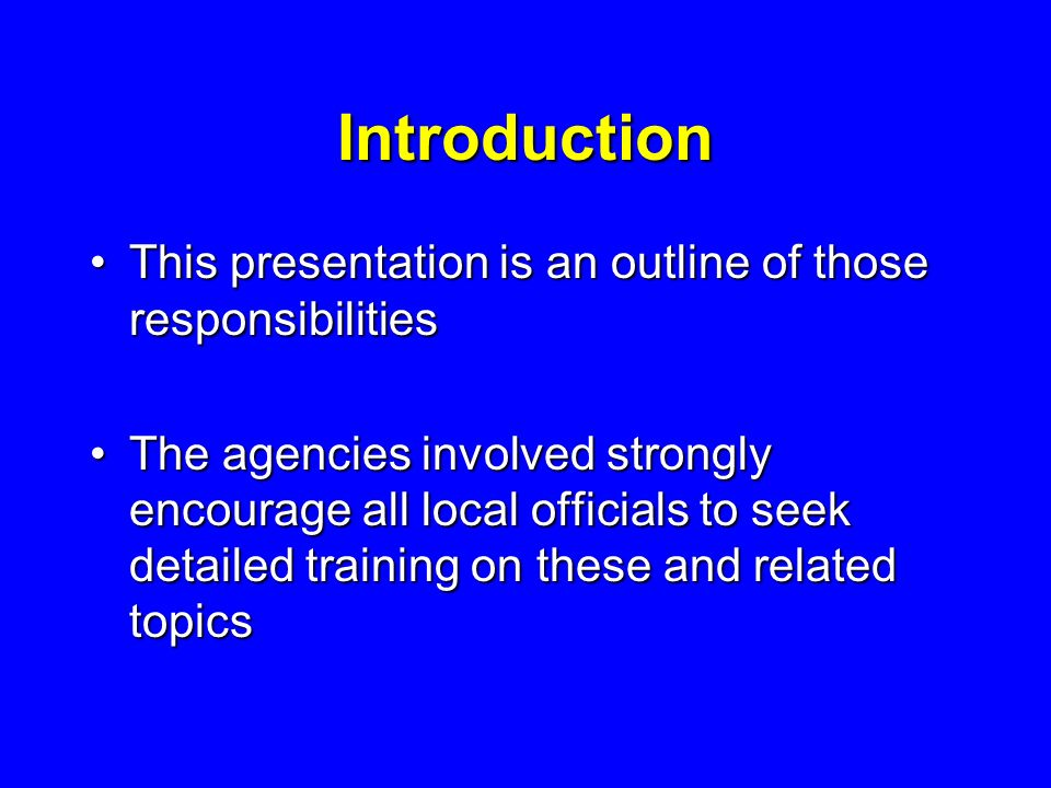 Introduction This presentation is an outline of those responsibilitiesThis presentation is an outline of those responsibilities The agencies involved strongly encourage all local officials to seek detailed training on these and related topicsThe agencies involved strongly encourage all local officials to seek detailed training on these and related topics