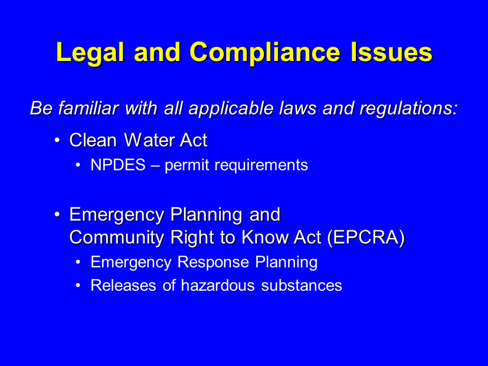 Legal and Compliance Issues Be familiar with all applicable laws and regulations: Clean Water ActClean Water Act NPDES – permit requirements Emergency Planning and Community Right to Know Act (EPCRA)Emergency Planning and Community Right to Know Act (EPCRA) Emergency Response Planning Releases of hazardous substances